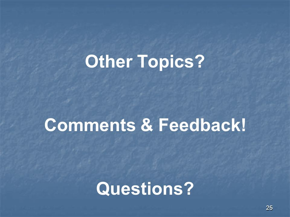 25 Other Topics? Comments & Feedback! Questions?