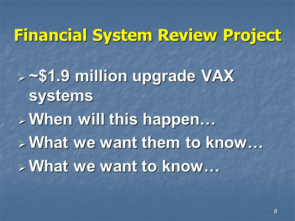 8 Financial System Review Project  ~$1.9 million upgrade VAX systems  When will this happen…  What we want them to know…  What we want to know…