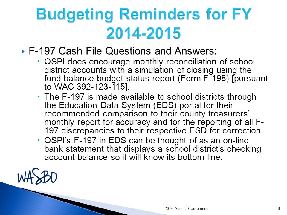  F-197 Cash File Questions and Answers:  OSPI does encourage monthly reconciliation of school district accounts with a simulation of closing using the fund balance budget status report (Form F-198) [pursuant to WAC 392-123-115].