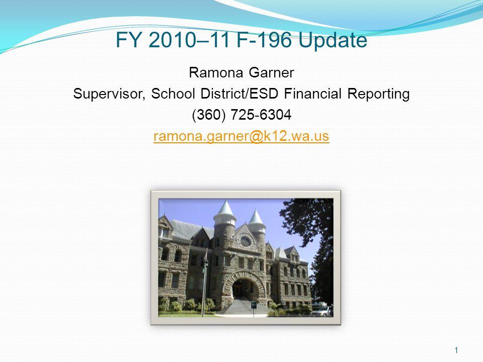 FY 2010–11 F-196 Update Ramona Garner Supervisor, School District/ESD Financial Reporting (360) 725-6304 ramona.garner@k12.wa.us 1