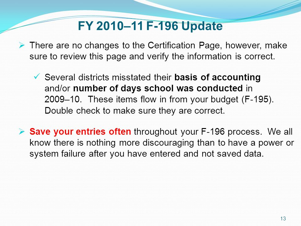 FY 2010–11 F-196 Update 13  There are no changes to the Certification Page, however, make sure to review this page and verify the information is correct.