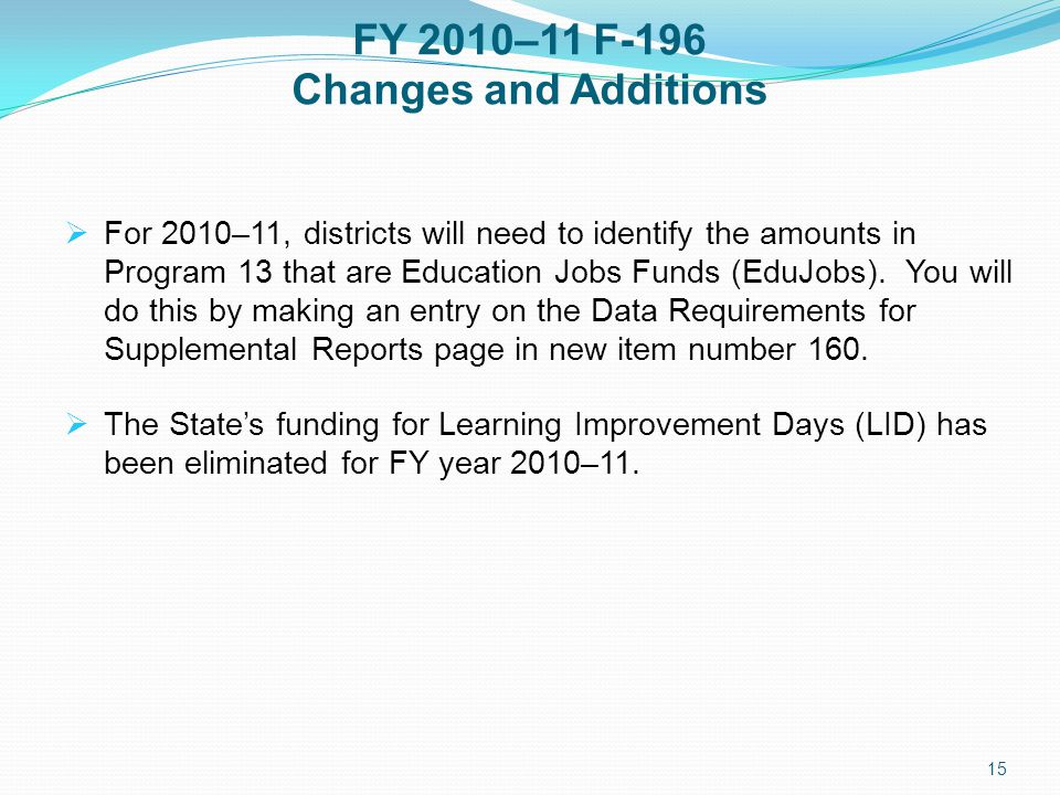 FY 2010–11 F-196 Changes and Additions  For 2010–11, districts will need to identify the amounts in Program 13 that are Education Jobs Funds (EduJobs).