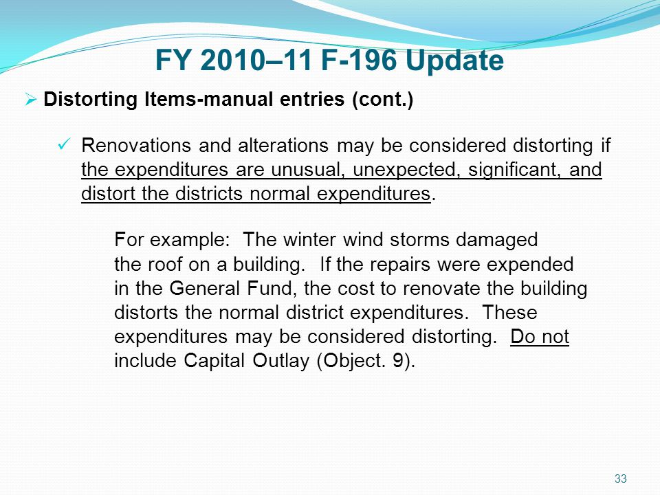 FY 2010–11 F-196 Update  Distorting Items-manual entries (cont.) Renovations and alterations may be considered distorting if the expenditures are unusual, unexpected, significant, and distort the districts normal expenditures.