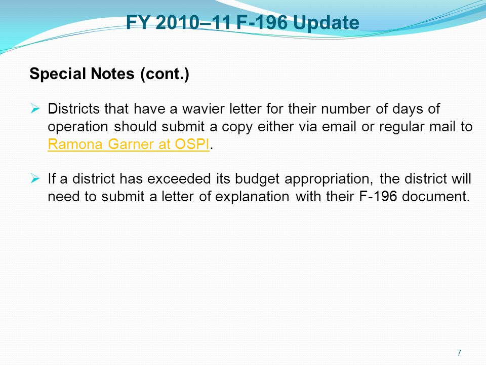 FY 2010–11 F-196 Update Special Notes (cont.)  Districts that have a wavier letter for their number of days of operation should submit a copy either via  or regular mail to Ramona Garner at OSPI.