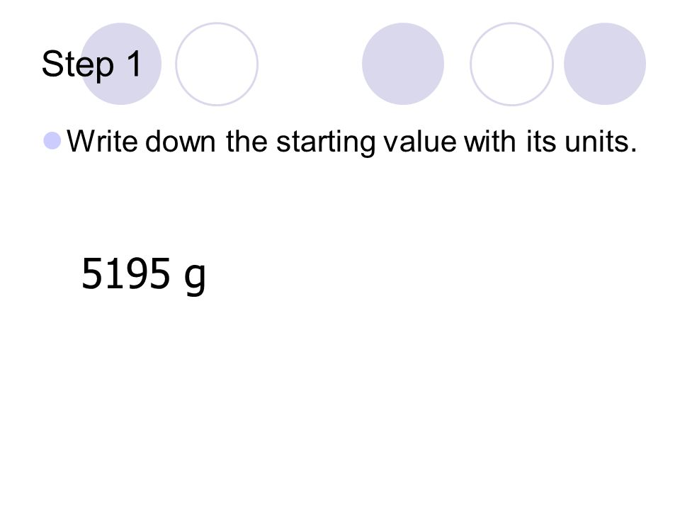 Step 1 Write down the starting value with its units. 5195 g