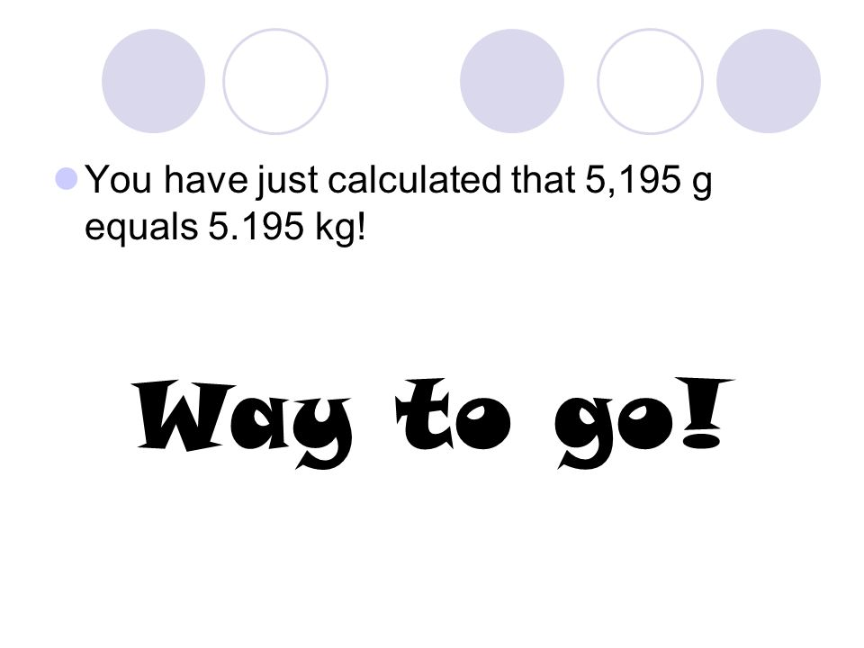 Another Example… 2.4 kilometers equals how many meters? Note: 1 km = 1000 m