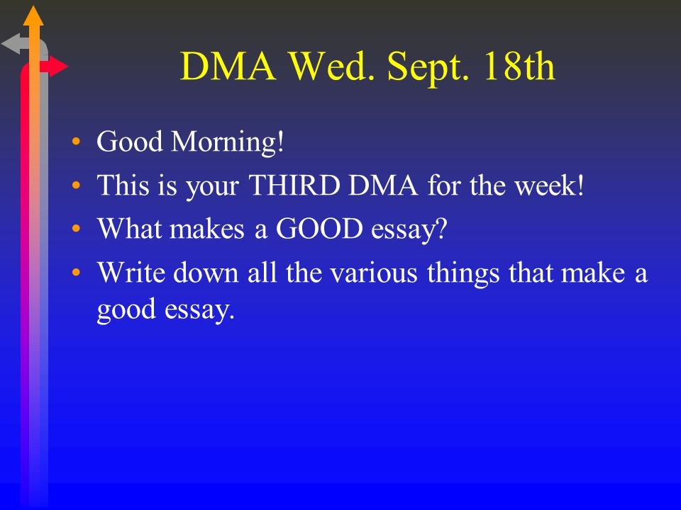 DMA Wed. Sept. 18th Good Morning! This is your THIRD DMA for the week! What makes a GOOD essay? Write down all the various things that make a good ess