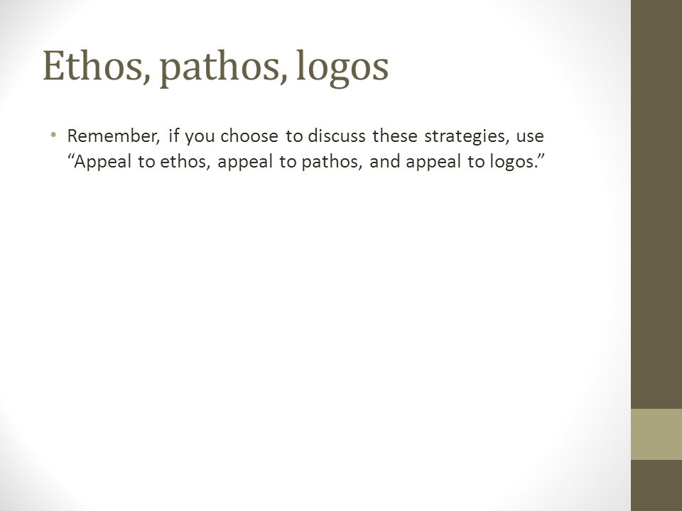 """Ethos, pathos, logos Remember, if you choose to discuss these strategies, use """"Appeal to ethos, appeal to pathos, and appeal to logos."""""""