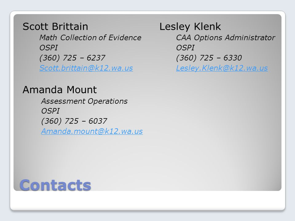 Contacts Scott Brittain Math Collection of Evidence OSPI (360) 725 – 6237 Scott.brittain@k12.wa.us Amanda Mount Assessment Operations OSPI (360) 725 – 6037 Amanda.mount@k12.wa.us Lesley Klenk CAA Options Administrator OSPI (360) 725 – 6330 Lesley.Klenk@k12.wa.us