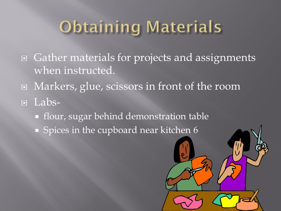  Gather materials for projects and assignments when instructed.  Markers, glue, scissors in front of the room  Labs-  flour, sugar behind demonstr