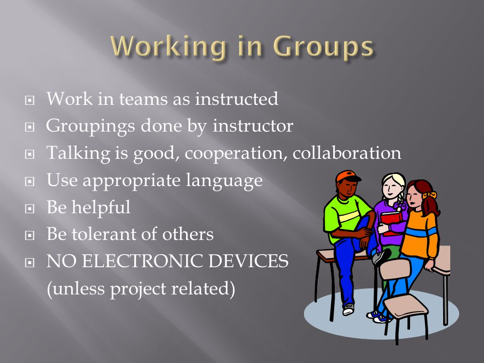  Work in teams as instructed  Groupings done by instructor  Talking is good, cooperation, collaboration  Use appropriate language  Be helpful  B