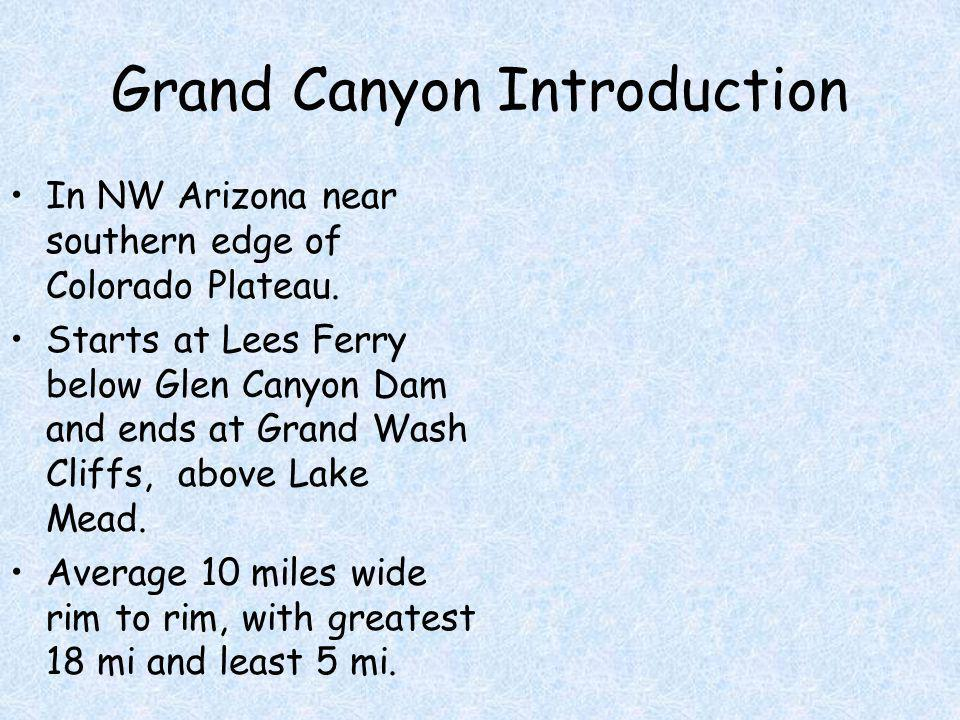 Grand Canyon Introduction In NW Arizona near southern edge of Colorado Plateau. Starts at Lees Ferry below Glen Canyon Dam and ends at Grand Wash Clif
