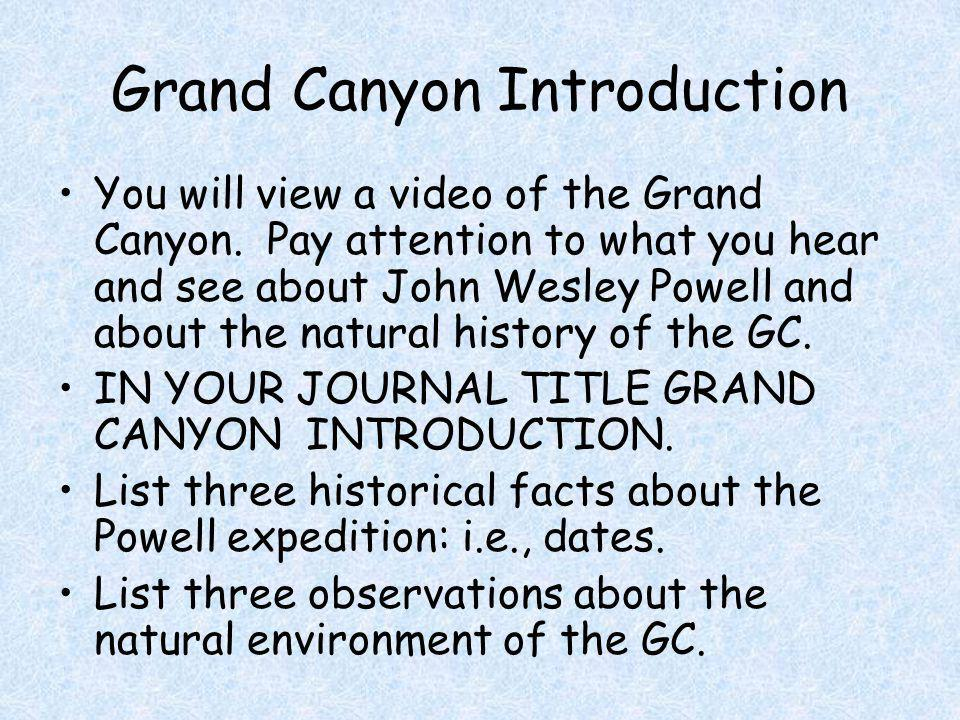 Grand Canyon Introduction You will view a video of the Grand Canyon. Pay attention to what you hear and see about John Wesley Powell and about the nat