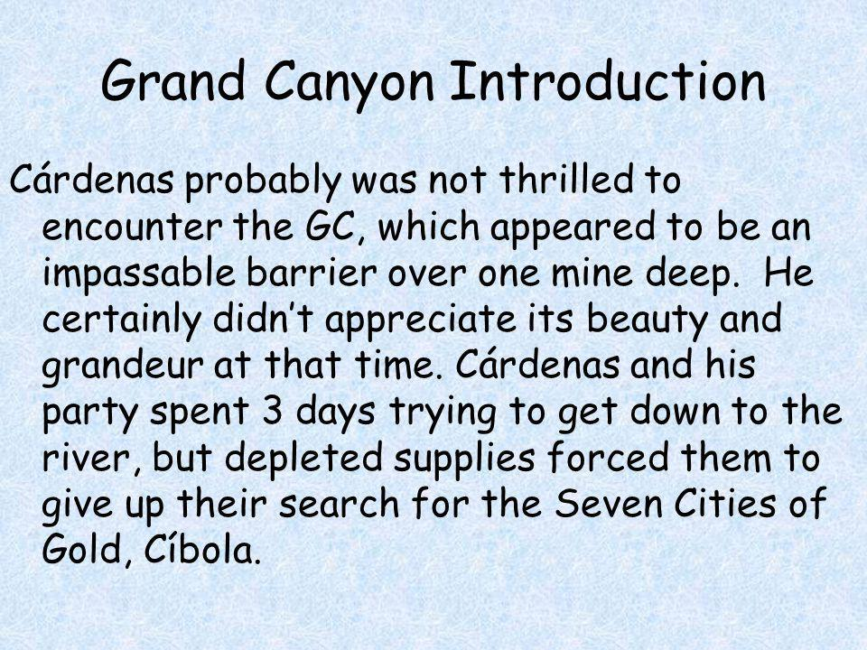 Grand Canyon Introduction Cárdenas probably was not thrilled to encounter the GC, which appeared to be an impassable barrier over one mine deep. He ce
