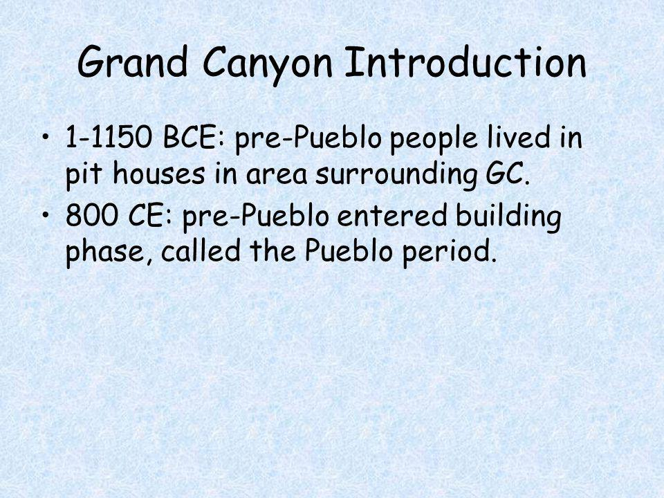Grand Canyon Introduction 1-1150 BCE: pre-Pueblo people lived in pit houses in area surrounding GC. 800 CE: pre-Pueblo entered building phase, called