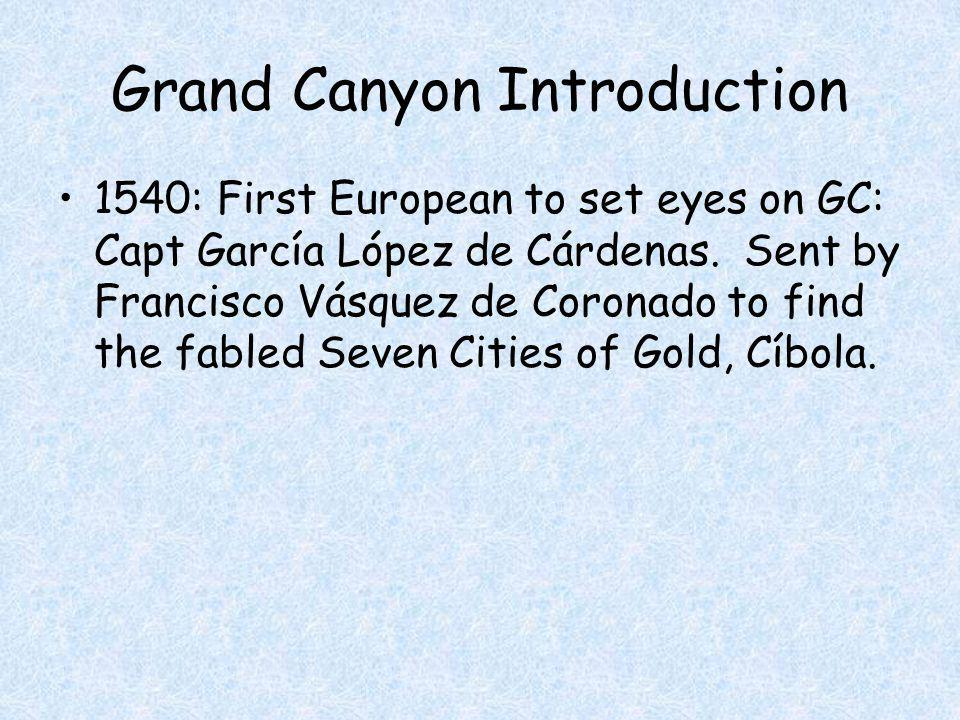 Grand Canyon Introduction 1540: First European to set eyes on GC: Capt García López de Cárdenas.