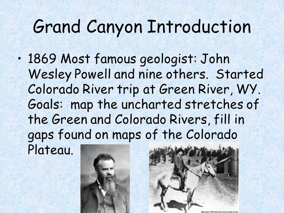 Grand Canyon Introduction 1869 Most famous geologist: John Wesley Powell and nine others. Started Colorado River trip at Green River, WY. Goals: map t