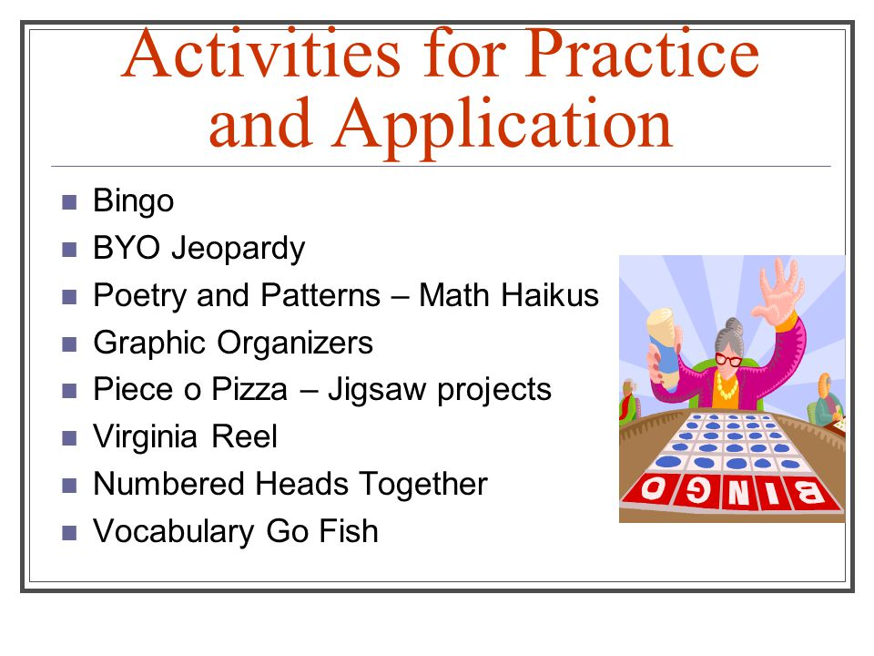 Activities for Practice and Application Bingo BYO Jeopardy Poetry and Patterns – Math Haikus Graphic Organizers Piece o Pizza – Jigsaw projects Virginia Reel Numbered Heads Together Vocabulary Go Fish