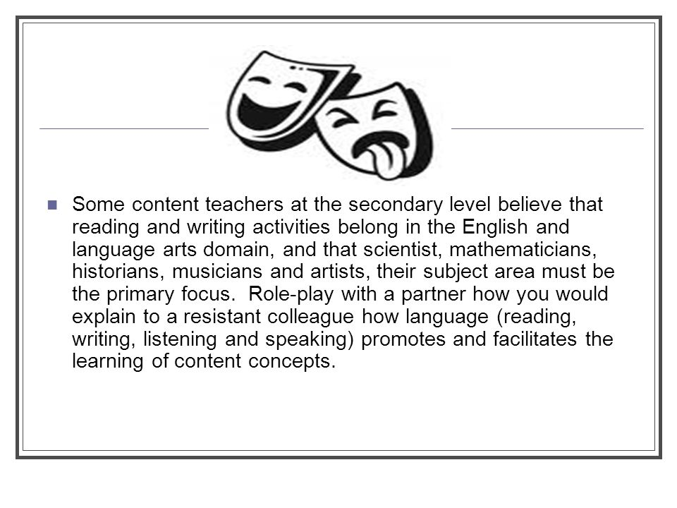 Some content teachers at the secondary level believe that reading and writing activities belong in the English and language arts domain, and that scientist, mathematicians, historians, musicians and artists, their subject area must be the primary focus.