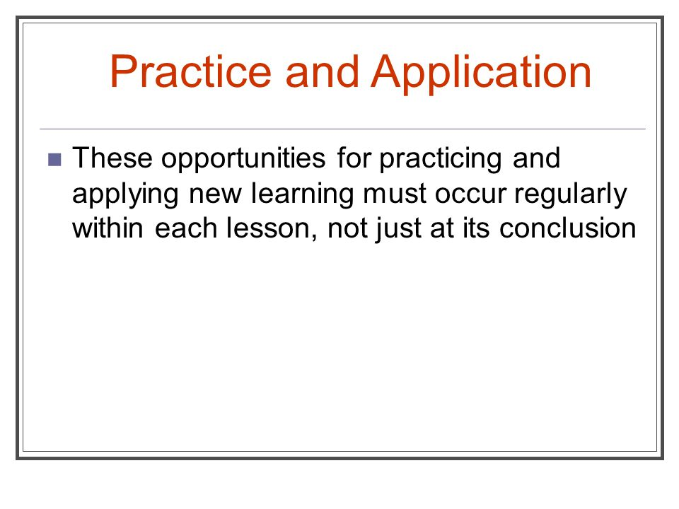 These opportunities for practicing and applying new learning must occur regularly within each lesson, not just at its conclusion Practice and Applicat