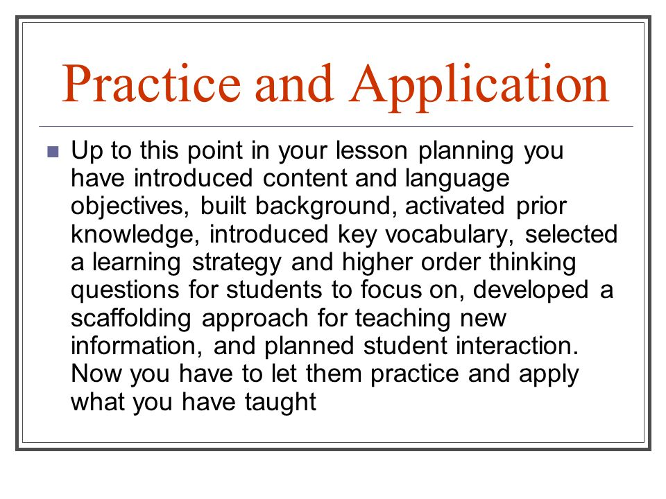 Up to this point in your lesson planning you have introduced content and language objectives, built background, activated prior knowledge, introduced key vocabulary, selected a learning strategy and higher order thinking questions for students to focus on, developed a scaffolding approach for teaching new information, and planned student interaction.