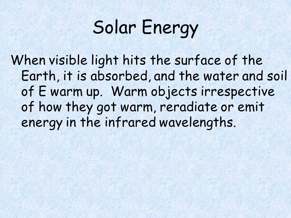 Solar Energy When visible light hits the surface of the Earth, it is absorbed, and the water and soil of E warm up.
