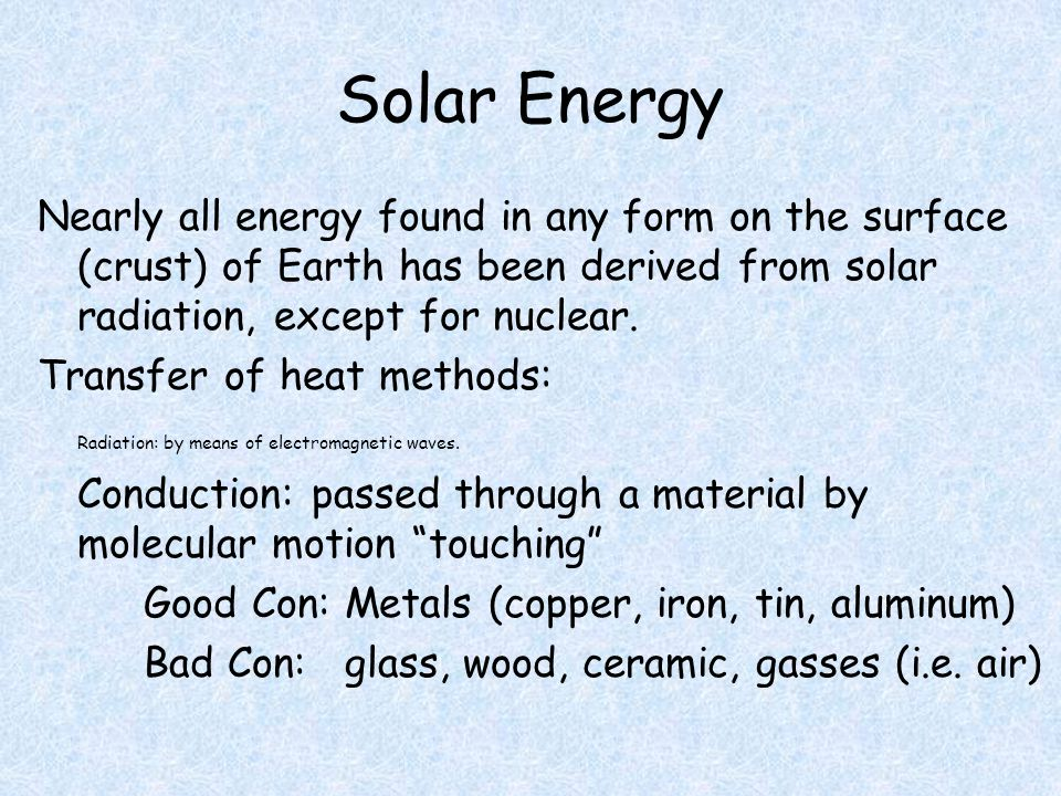 Solar Energy Nearly all energy found in any form on the surface (crust) of Earth has been derived from solar radiation, except for nuclear.
