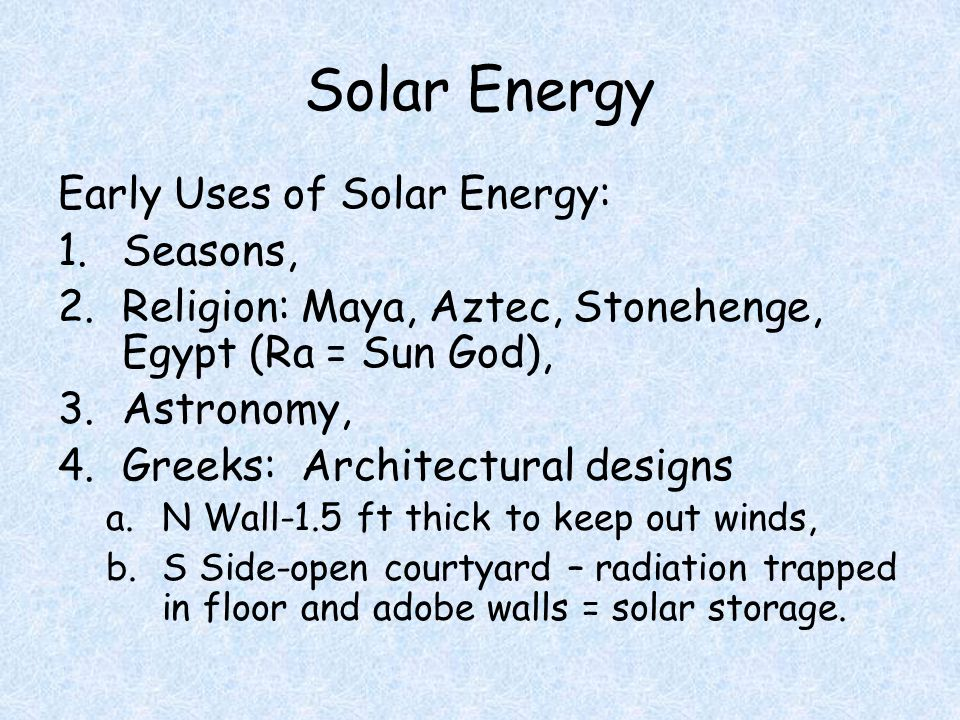 Solar Energy Early Uses of Solar Energy: 1.Seasons, 2.Religion: Maya, Aztec, Stonehenge, Egypt (Ra = Sun God), 3.Astronomy, 4.Greeks: Architectural designs a.N Wall-1.5 ft thick to keep out winds, b.S Side-open courtyard – radiation trapped in floor and adobe walls = solar storage.