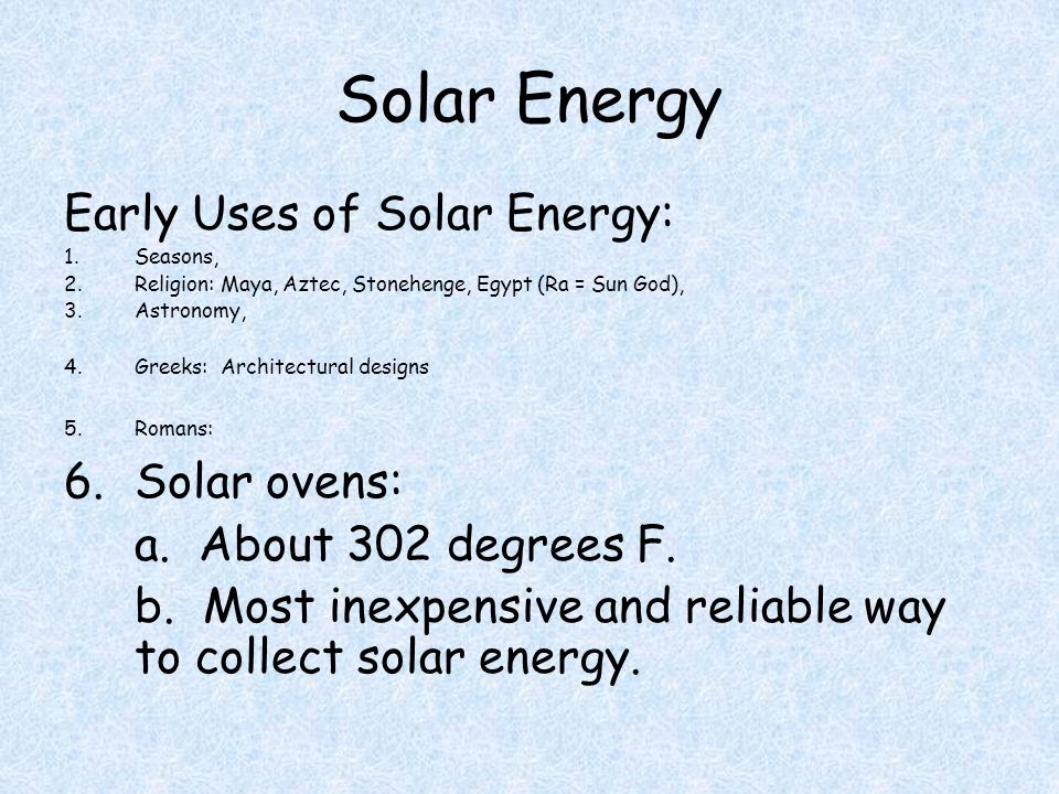 Solar Energy Early Uses of Solar Energy: 1.Seasons, 2.Religion: Maya, Aztec, Stonehenge, Egypt (Ra = Sun God), 3.Astronomy, 4.Greeks: Architectural designs 5.Romans: 6.Solar ovens: a.