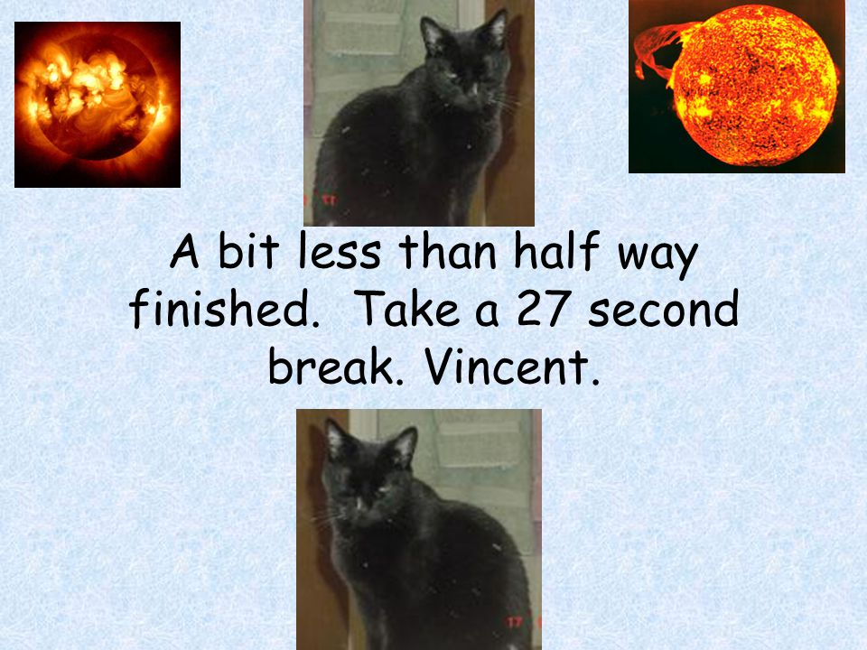 A bit less than half way finished. Take a 27 second break. Vincent.