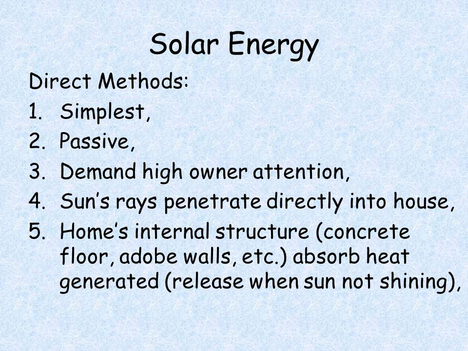 Solar Energy Direct Methods: 1.Simplest, 2.Passive, 3.Demand high owner attention, 4.Sun's rays penetrate directly into house, 5.Home's internal structure (concrete floor, adobe walls, etc.) absorb heat generated (release when sun not shining),