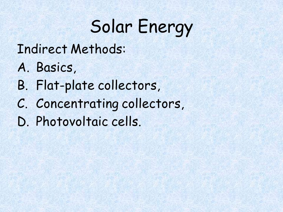 Solar Energy Indirect Methods: A.Basics, B.Flat-plate collectors, C.Concentrating collectors, D.Photovoltaic cells.