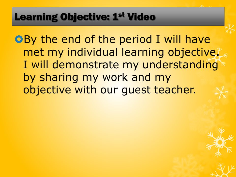 Learning Objective: 1 st Video  By the end of the period I will have met my individual learning objective.