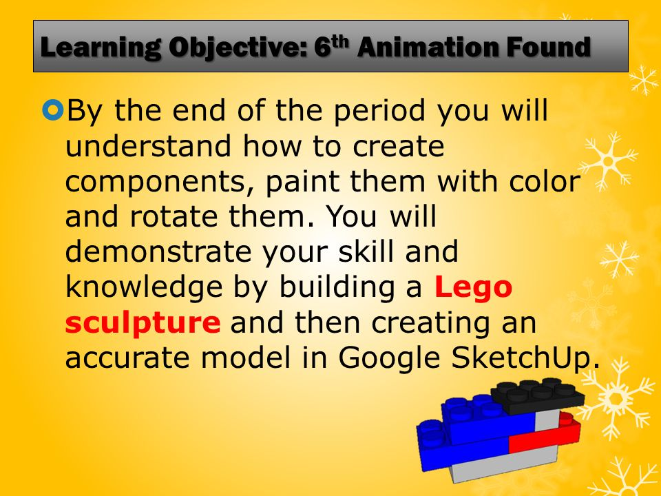 Learning Objective: 6 th Animation Found  By the end of the period you will understand how to create components, paint them with color and rotate them.