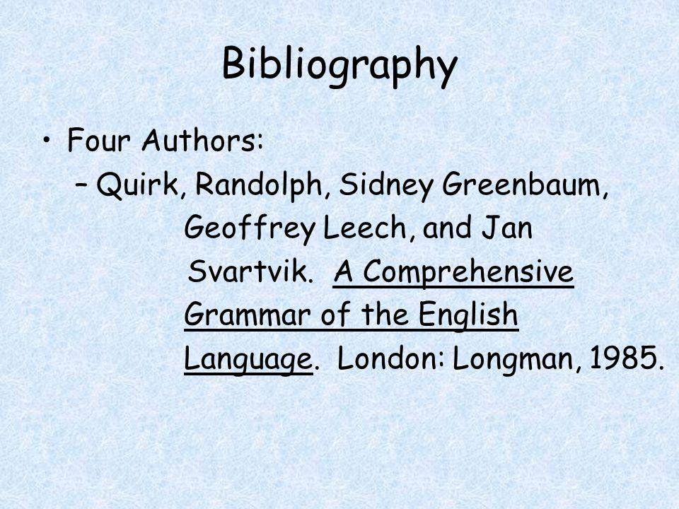 Bibliography Four Authors: –Quirk, Randolph, Sidney Greenbaum, Geoffrey Leech, and Jan Svartvik. A Comprehensive Grammar of the English Language. Lond