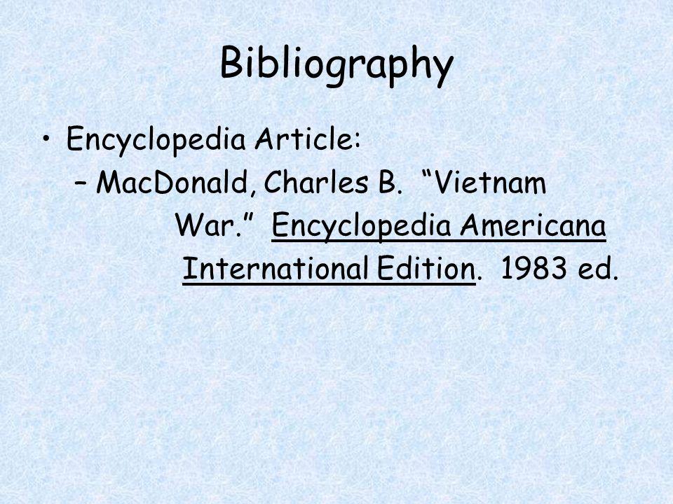 "Bibliography Encyclopedia Article: –MacDonald, Charles B. ""Vietnam War."" Encyclopedia Americana International Edition. 1983 ed."