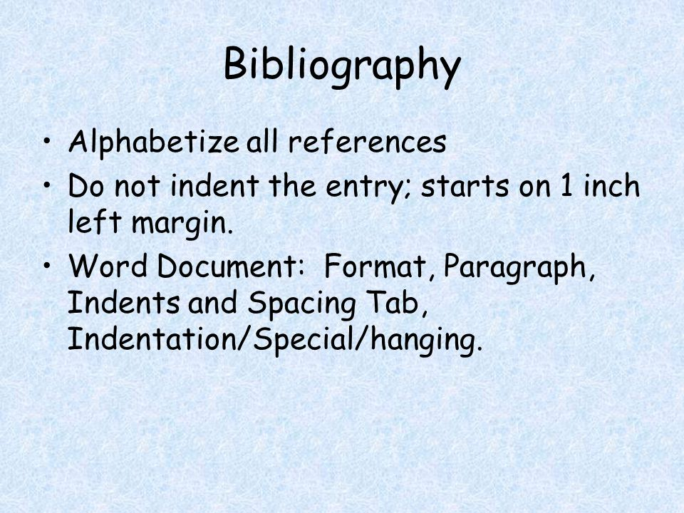 Bibliography Alphabetize all references Do not indent the entry; starts on 1 inch left margin.