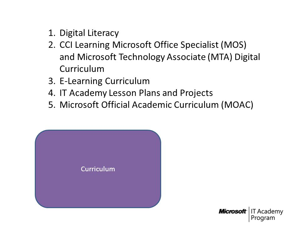 Curriculum 1.Digital Literacy 2.CCI Learning Microsoft Office Specialist (MOS) and Microsoft Technology Associate (MTA) Digital Curriculum 3.E-Learnin