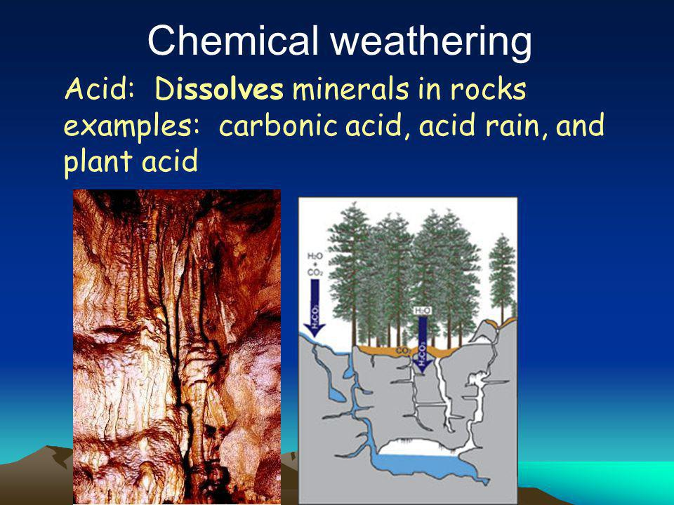 Acids or water dissolve the rocks. Sources: Acid rain from pollution, plant roots, water & limestone (example caves),  Water: Dissolves minerals out