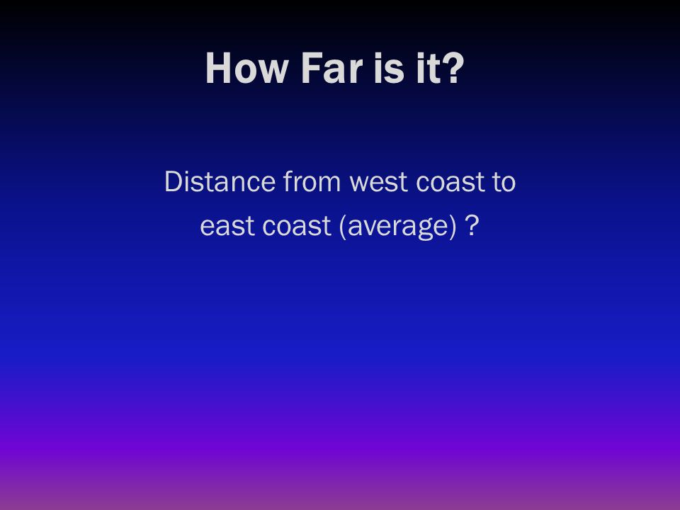 How Far is it? Distance from west coast to east coast (average) ? 3000 miles