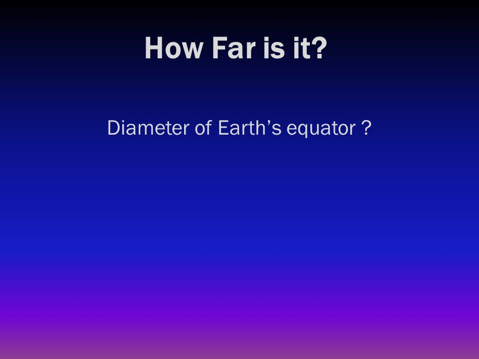 How Far is it? Diameter of Earth's equator ? 7900 miles