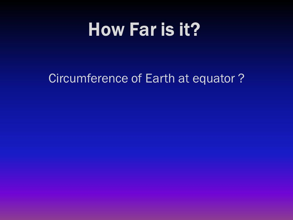 How Far is it? Circumference of Earth at equator ? 25,000 miles