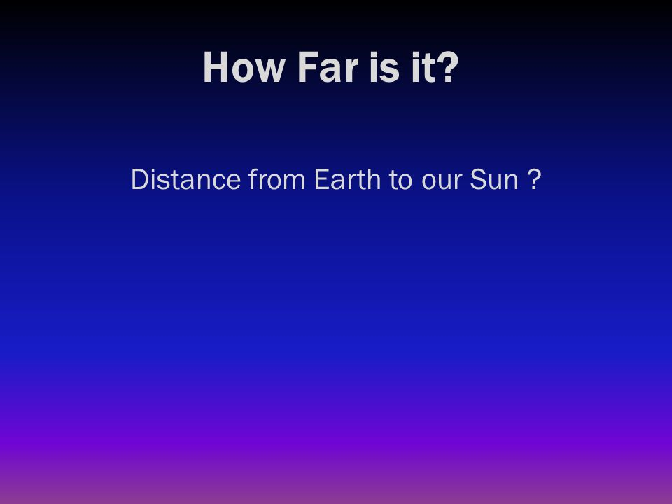 How Far is it? Distance from Earth to our Sun ? 93 million miles