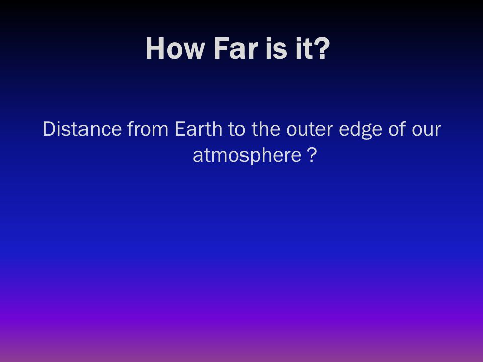 How Far is it? Distance from Earth to the outer edge of our atmosphere ? 370 miles