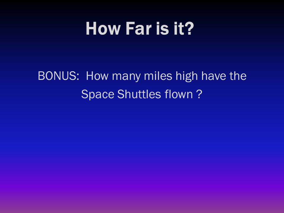How Far is it? BONUS: How many miles high have the Space Shuttles flown ? 1050 miles high