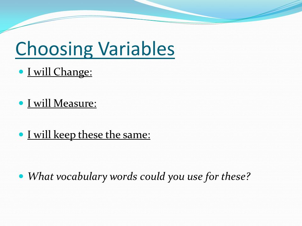 Choosing Variables I will Change: I will Measure: I will keep these the same: What vocabulary words could you use for these?