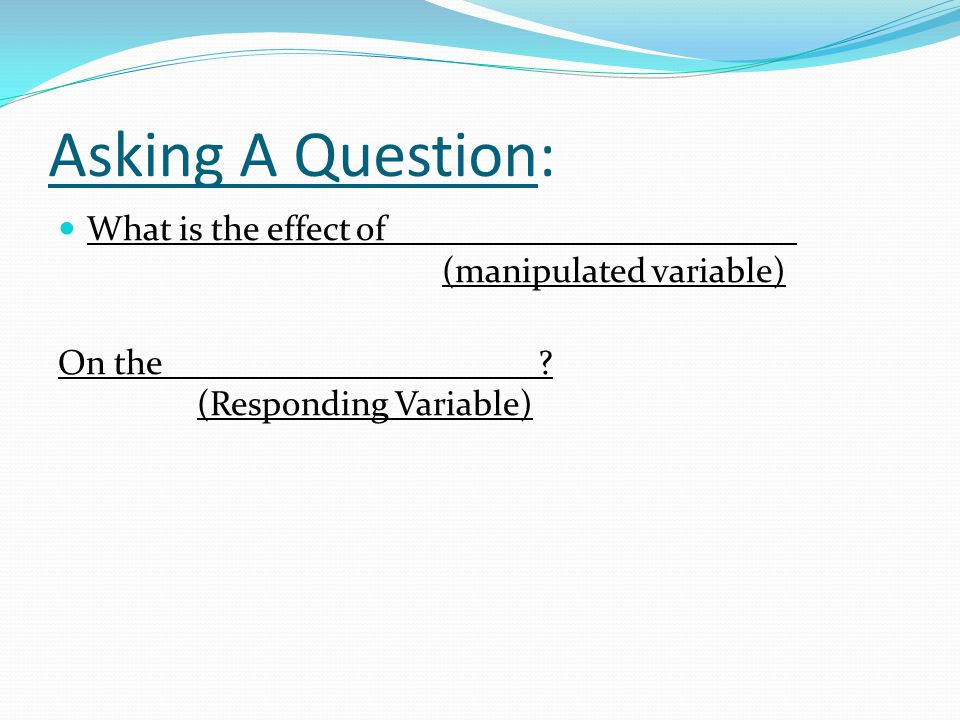 Asking A Question: What is the effect of _______________________ (manipulated variable) On the _____________________? (Responding Variable)