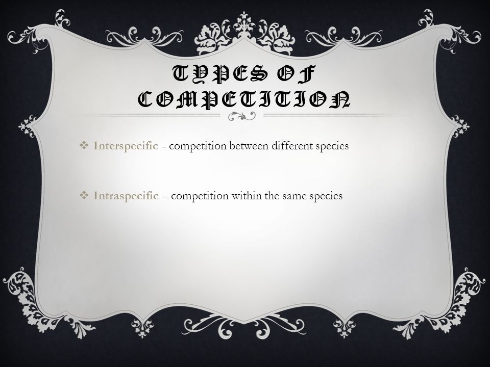TYPES OF COMPETITION  Interspecific - competition between different species  Intraspecific – competition within the same species