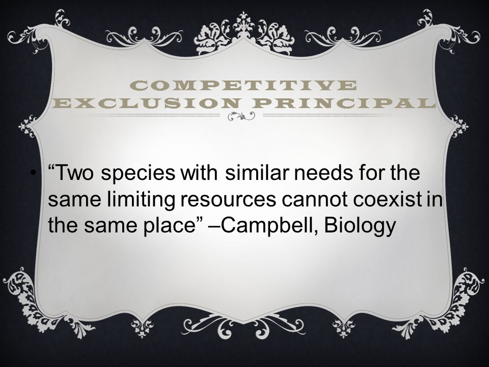 COMPETITIVE EXCLUSION PRINCIPAL Two species with similar needs for the same limiting resources cannot coexist in the same place –Campbell, Biology