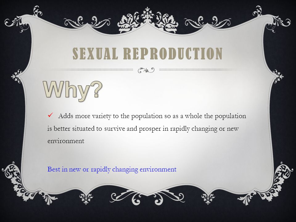 SEXUAL REPRODUCTION Adds more variety to the population so as a whole the population is better situated to survive and prosper in rapidly changing or new environment Best in new or rapidly changing environment